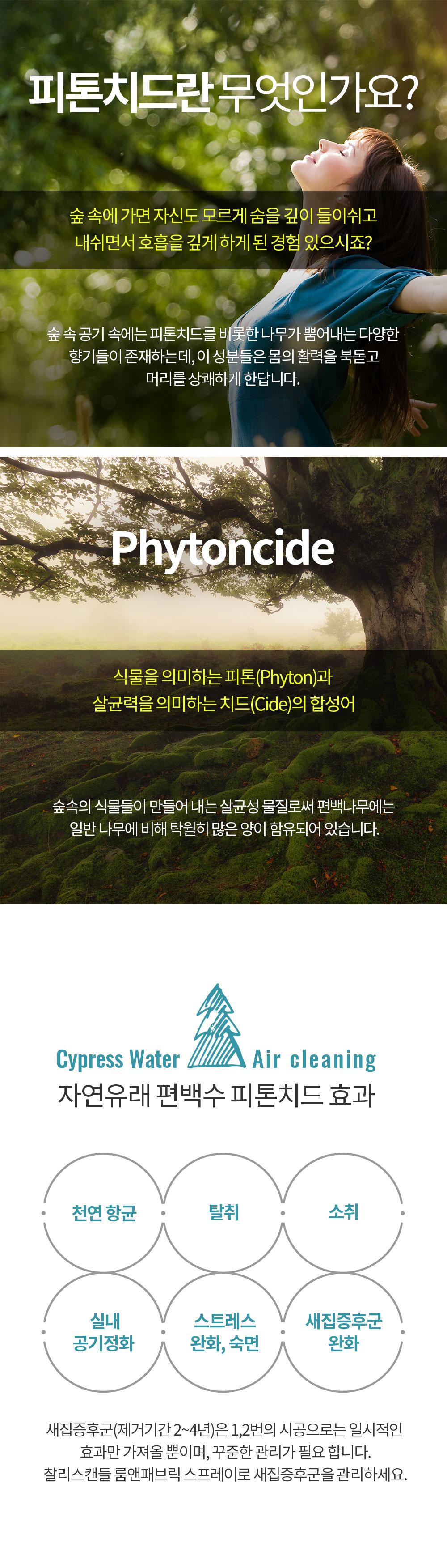 식물을 의미하는 피톤(Phyton)과 살균력을 의미하는 치드(Cide)의 합성어 숲속의 식물들이 만들어 내는 살균성 물질로써 편백나무에는 일반 나무에 비해 탁월히 많은 양이 함유되어 있습니다. 천연 항균 탈취, 소취 진드기기피효과 실내 공기정화 스트레스, 긴장 완화, 새집증후군 완화